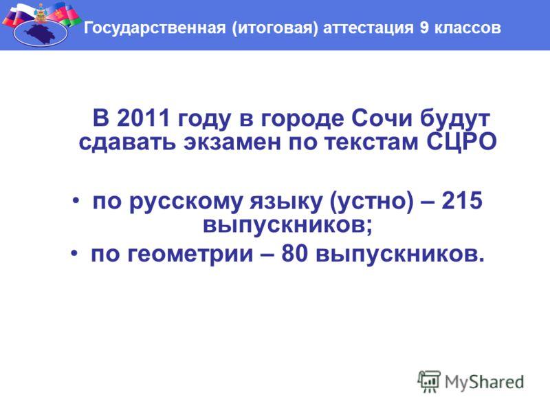 В 2011 году в городе Сочи будут сдавать экзамен по текстам СЦРО по русскому языку (устно) – 215 выпускников; по геометрии – 80 выпускников. Государственная (итоговая) аттестация 9 классов