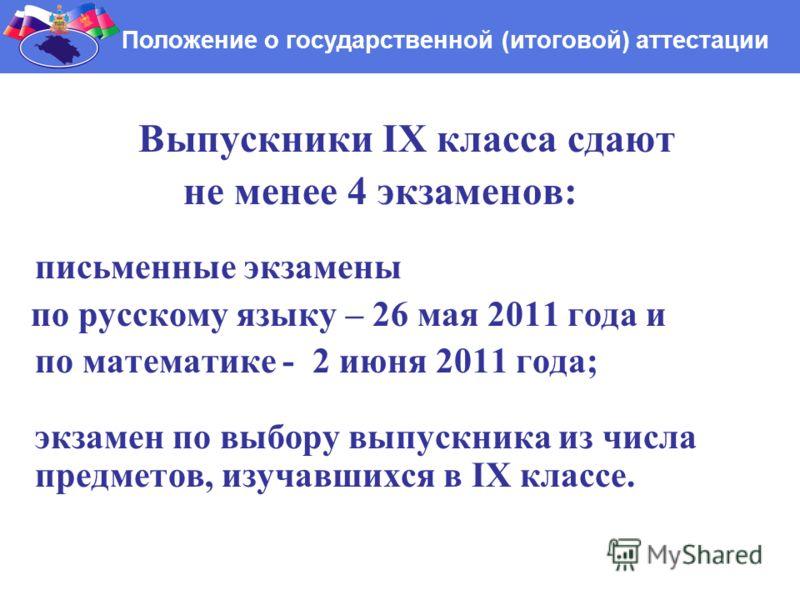 Выпускники IX класса сдают не менее 4 экзаменов: письменные экзамены по русскому языку – 26 мая 2011 года и по математике - 2 июня 2011 года; экзамен по выбору выпускника из числа предметов, изучавшихся в IX классе. Положение о государственной (итого