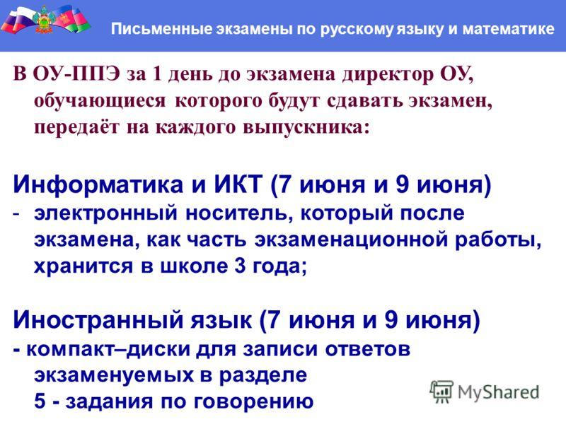 Письменные экзамены по русскому языку и математике В ОУ-ППЭ за 1 день до экзамена директор ОУ, обучающиеся которого будут сдавать экзамен, передаёт на каждого выпускника: Информатика и ИКТ (7 июня и 9 июня) -электронный носитель, который после экзаме