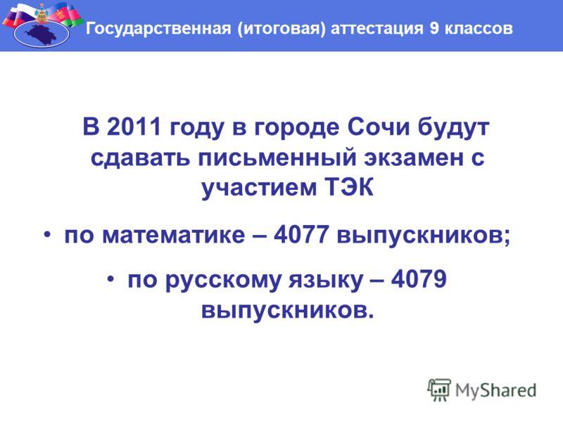 В 2011 году в городе Сочи будут сдавать письменный экзамен с участием ТЭК по математике – 4077 выпускников; по русскому языку – 4079 выпускников. Государственная (итоговая) аттестация 9 классов