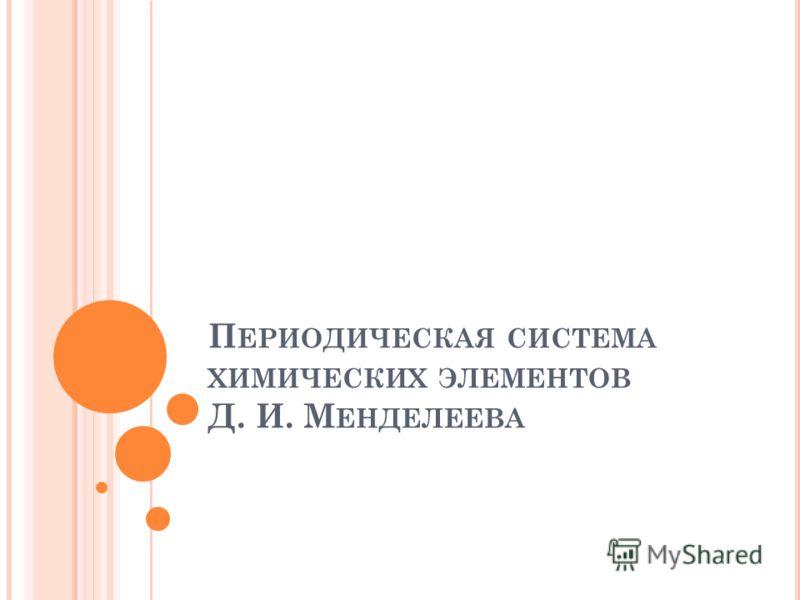 П ЕРИОДИЧЕСКАЯ СИСТЕМА ХИМИЧЕСКИХ ЭЛЕМЕНТОВ Д. И. М ЕНДЕЛЕЕВА