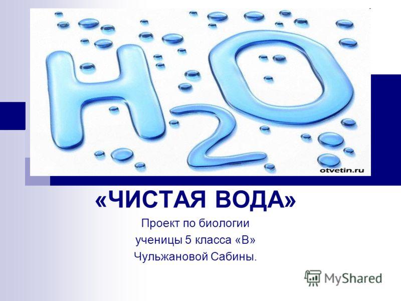«ЧИСТАЯ ВОДА» Проект по биологии ученицы 5 класса «В» Чульжановой Сабины.