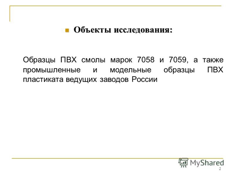 Объекты исследования: Объекты исследования: Образцы ПВХ смолы марок 7058 и 7059, а также промышленные и модельные образцы ПВХ пластиката ведущих заводов России 2