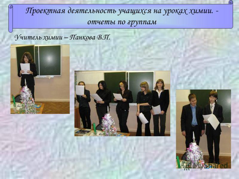 Проектная деятельность учащихся на уроках химии. - отчеты по группам Учитель химии – Панкова В.П.