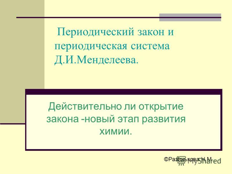Периодический закон и периодическая система Д.И.Менделеева. Действительно ли открытие закона -новый этап развития химии. ©Разинькова Н.М.