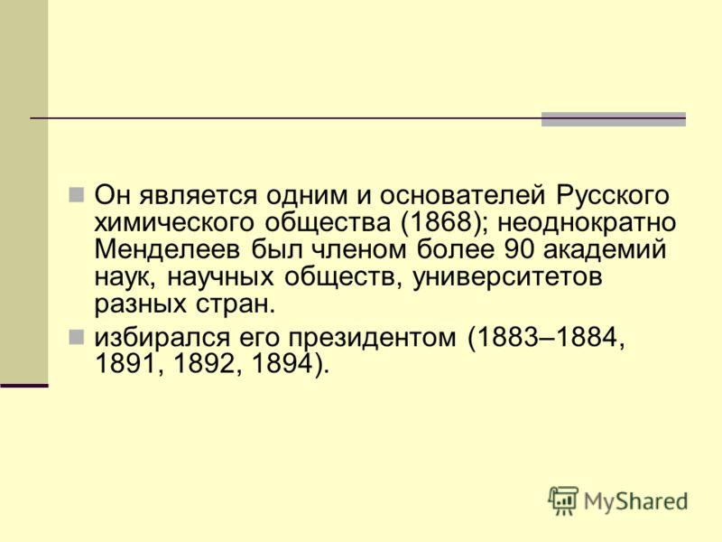 Он является одним и основателей Русского химического общества (1868); неоднократно Менделеев был членом более 90 академий наук, научных обществ, университетов разных стран. избирался его президентом (1883–1884, 1891, 1892, 1894).