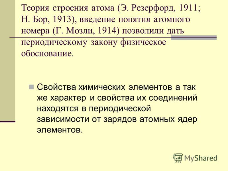 Теория строения атома (Э. Резерфорд, 1911; Н. Бор, 1913), введение понятия атомного номера (Г. Мозли, 1914) позволили дать периодическому закону физическое обоснование. Свойства химических элементов а так же характер и свойства их соединений находятс
