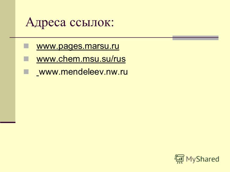 Адреса ссылок: www.pages.marsu.ru www.chem.msu.su/rus www.mendeleev.nw.ru