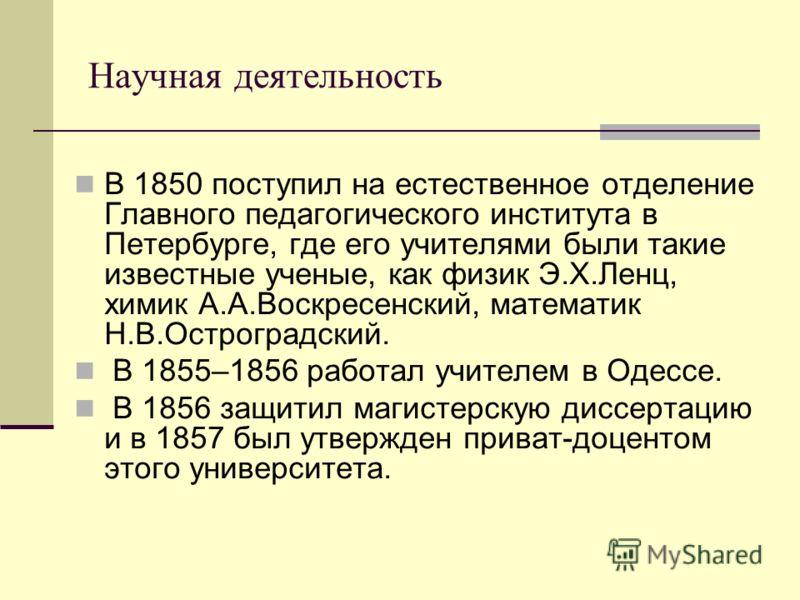 Научная деятельность В 1850 поступил на естественное отделение Главного педагогического института в Петербурге, где его учителями были такие известные ученые, как физик Э.Х.Ленц, химик А.А.Воскресенский, математик Н.В.Остроградский. В 1855–1856 работ