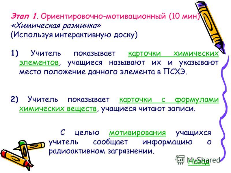 Этап 1. Ориентировочно-мотивационный (10 мин) «Химическая разминка» (Используя интерактивную доску) 1) Учитель показывает карточки химических элементов, учащиеся называют их и указывают место положение данного элемента в ПСХЭ.карточки химических элем