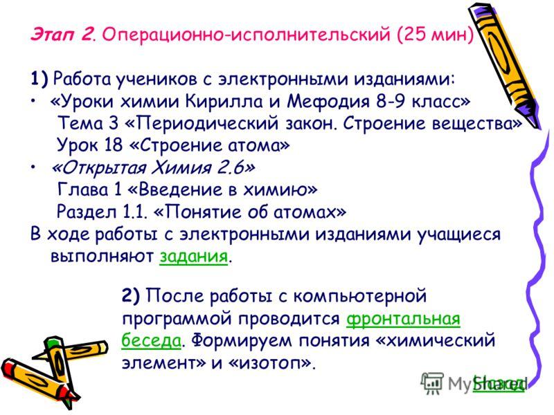 Этап 2. Операционно-исполнительский (25 мин) 1) Работа учеников с электронными изданиями: «Уроки химии Кирилла и Мефодия 8-9 класс» Тема 3 «Периодический закон. Строение вещества» Урок 18 «Строение атома» «Открытая Химия 2.6» Глава 1 «Введение в хими