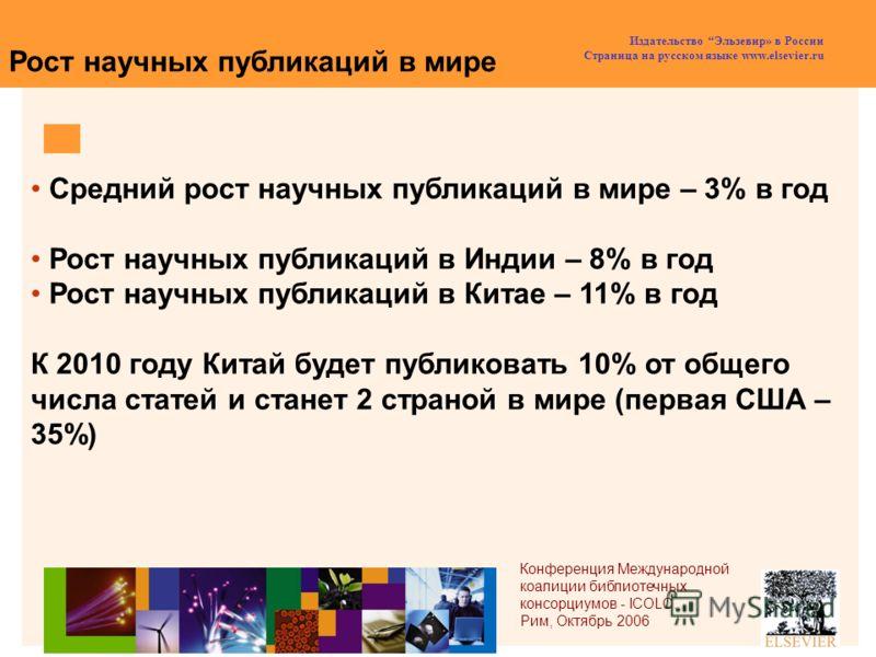 Издательство Эльзевир» в России Страница на русском языке www.elsevier.ru Средний рост научных публикаций в мире – 3% в год Рост научных публикаций в Индии – 8% в год Рост научных публикаций в Китае – 11% в год К 2010 году Китай будет публиковать 10%