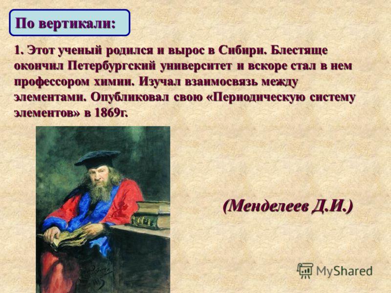 По вертикали: 1. Этот ученый родился и вырос в Сибири. Блестяще окончил Петербургский университет и вскоре стал в нем профессором химии. Изучал взаимосвязь между элементами. Опубликовал свою «Периодическую систему элементов» в 1869г. (Менделеев Д.И.)