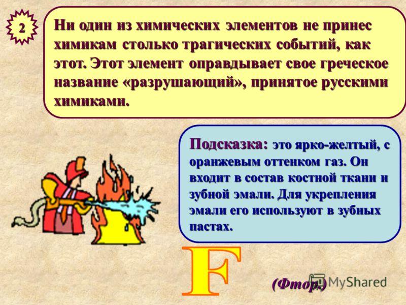 Ни один из химических элементов не принес химикам столько трагических событий, как этот. Этот элемент оправдывает свое греческое название «разрушающий», принятое русскими химиками. 2 Подсказка: это ярко-желтый, с оранжевым оттенком газ. Он входит в с