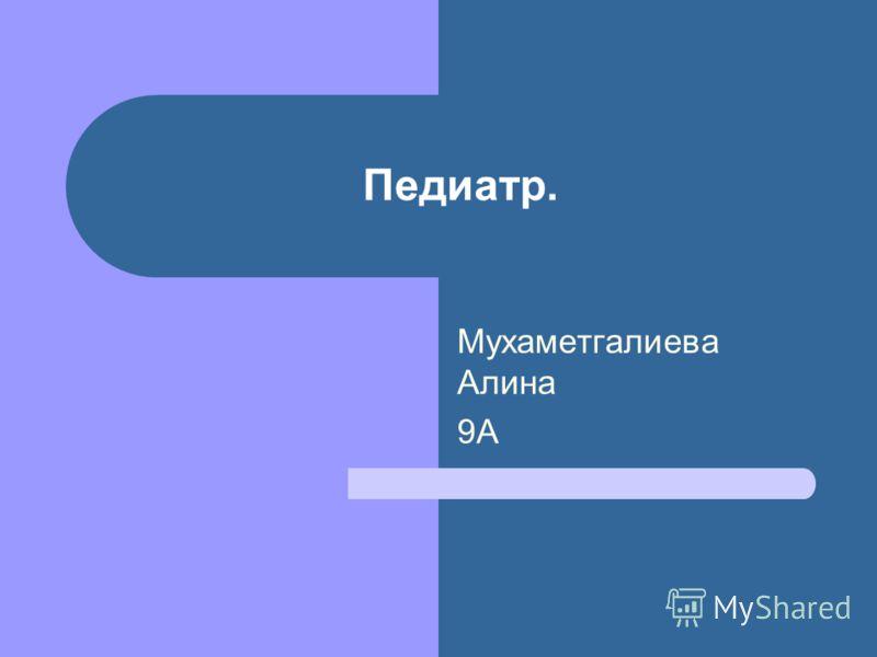 Педиатр. Мухаметгалиева Алина 9А