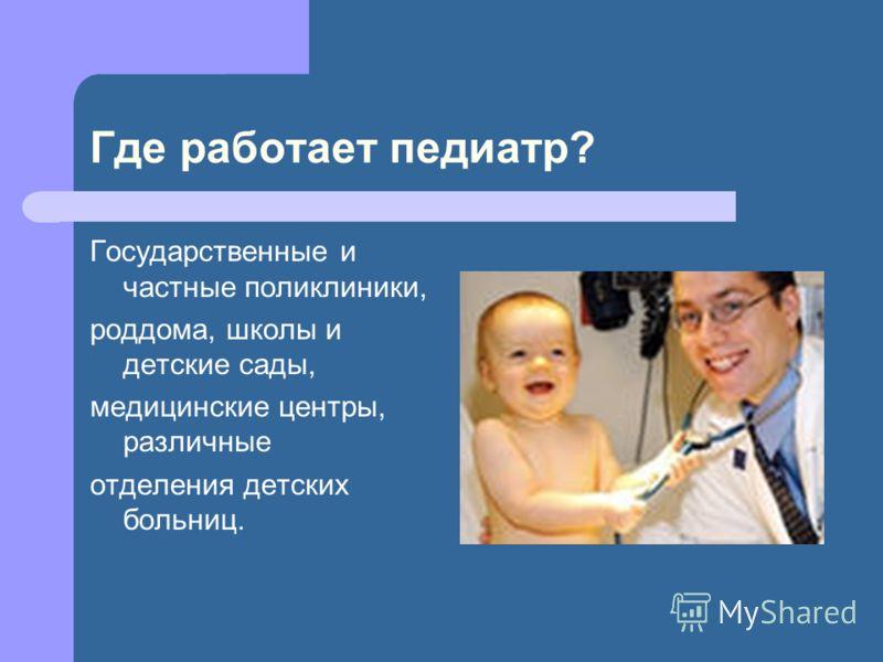 Где работает педиатр? Государственные и частные поликлиники, роддома, школы и детские сады, медицинские центры, различные отделения детских больниц.