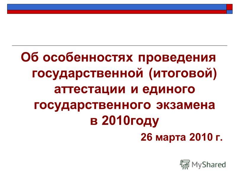 1 Об особенностях проведения государственной (итоговой) аттестации и единого государственного экзамена в 2010году 26 марта 2010 г.