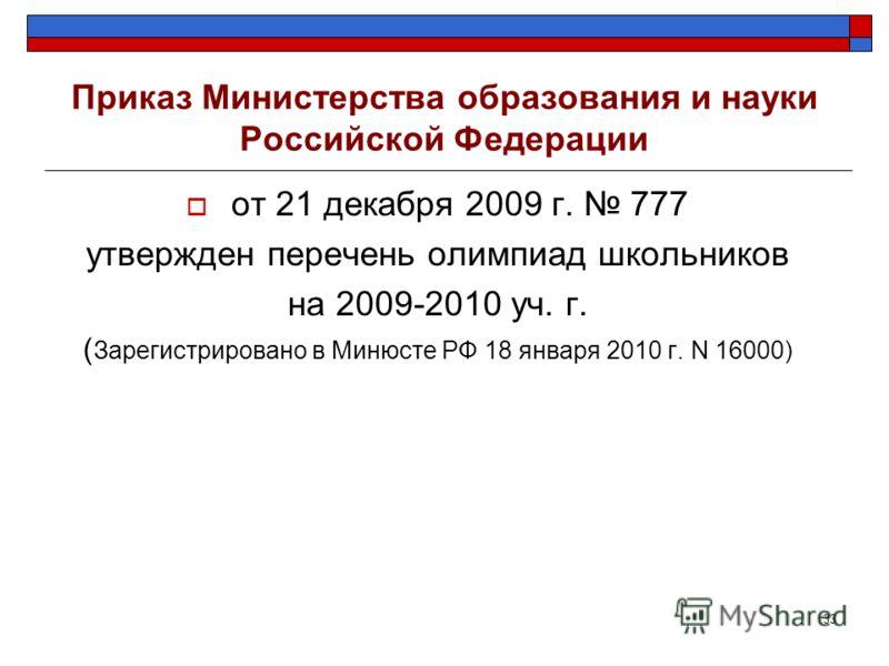 33 Приказ Министерства образования и науки Российской Федерации от 21 декабря 2009 г. 777 утвержден перечень олимпиад школьников на 2009-2010 уч. г. ( Зарегистрировано в Минюсте РФ 18 января 2010 г. N 16000)