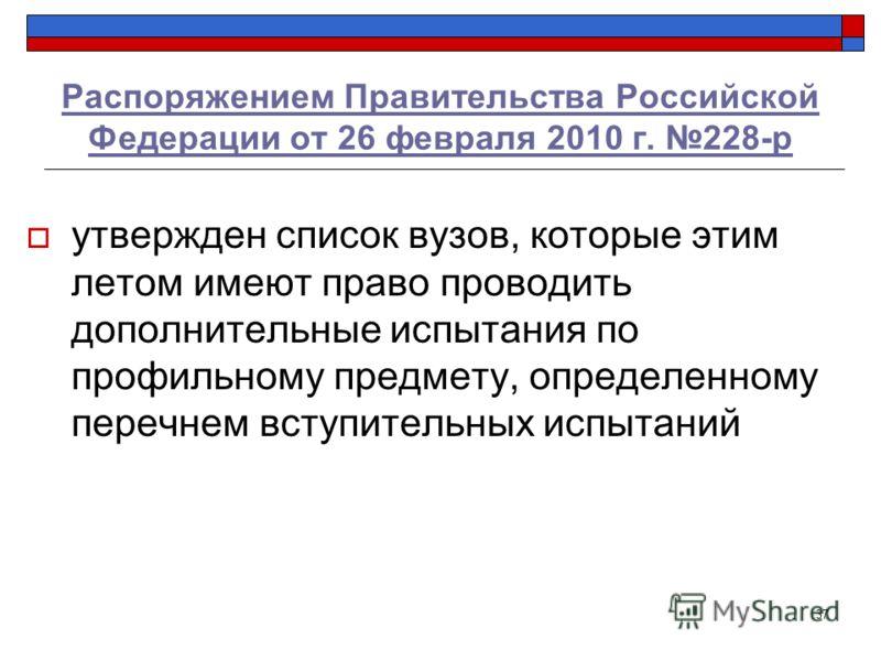 37 Распоряжением Правительства Российской Федерации от 26 февраля 2010 г. 228-р утвержден список вузов, которые этим летом имеют право проводить дополнительные испытания по профильному предмету, определенному перечнем вступительных испытаний