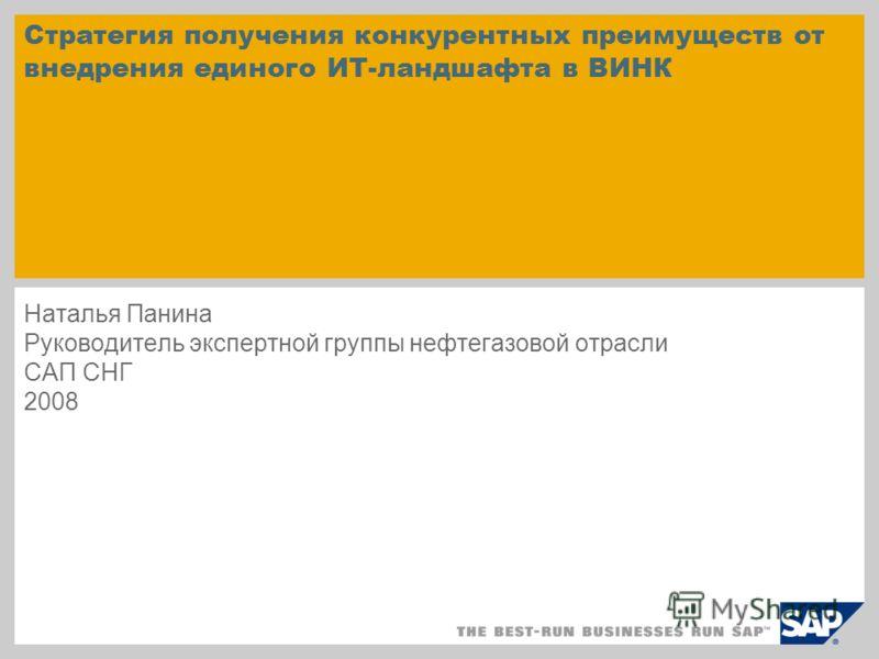 Cтратегия получения конкурентных преимуществ от внедрения единого ИТ-ландшафта в ВИНК Наталья Панина Руководитель экспертной группы нефтегазовой отрасли САП СНГ 2008