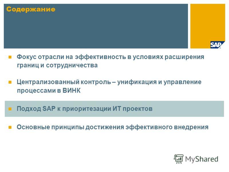 Фокус отрасли на эффективность в условиях расширения границ и сотрудничества Централизованный контроль – унификация и управление процессами в ВИНК Подход SAP к приоритезации ИТ проектов Основные принципы достижения эффективного внедрения Содержание