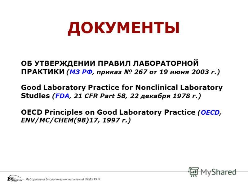 Лаборатория биологических испытаний ФИБХ РАН ОБ УТВЕРЖДЕНИИ ПРАВИЛ ЛАБОРАТОРНОЙ ПРАКТИКИ (МЗ РФ, приказ 267 от 19 июня 2003 г.) Good Laboratory Practice for Nonclinical Laboratory Studies (FDA, 21 CFR Part 58, 22 декабря 1978 г.) OECD Principles on G