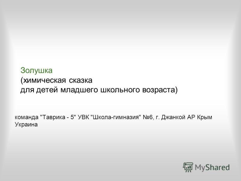 Золушка (химическая сказка для детей младшего школьного возраста) команда Таврика - 5 УВК Школа-гимназия 6, г. Джанкой АР Крым Украина