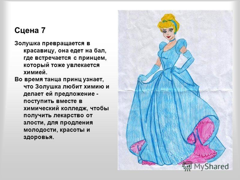 Сцена 7 Золушка превращается в красавицу, она едет на бал, где встречается с принцем, который тоже увлекается химией. Во время танца принц узнает, что Золушка любит химию и делает ей предложение - поступить вместе в химический колледж, чтобы получить