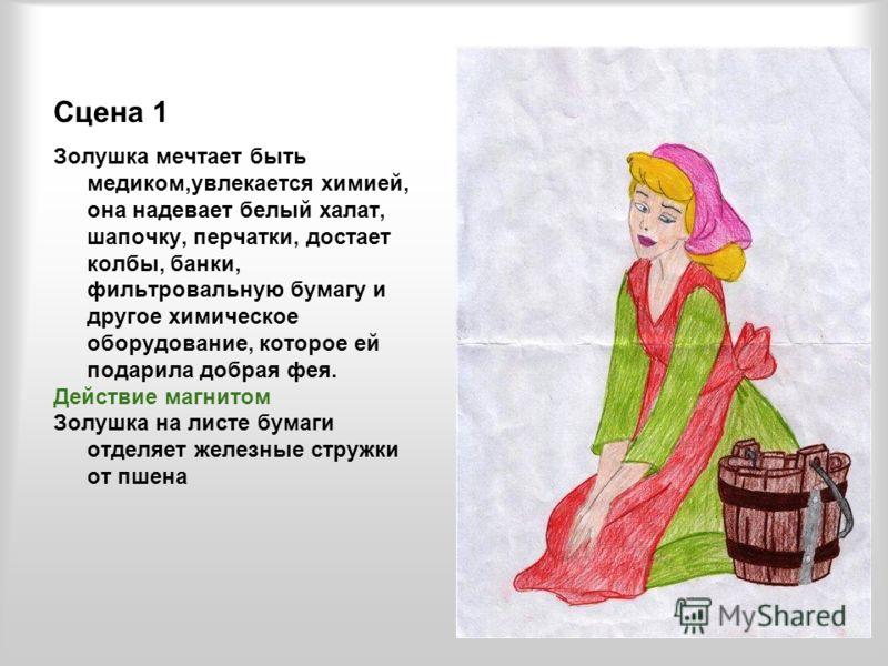 Сцена 1 Золушка мечтает быть медиком,увлекается химией, она надевает белый халат, шапочку, перчатки, достает колбы, банки, фильтровальную бумагу и другое химическое оборудование, которое ей подарила добрая фея. Действие магнитом Золушка на листе бума