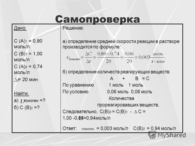 Самопроверка Дано: С (А) 1 = 0,80 моль/л С (В) 1 = 1,00 моль/л С (А) 2 = 0,74 моль/л = 20 мин Найти. а) гомоген =? б) С (В) 2 =? Решение: а) определение средней скорости реакции в растворе производится по формуле: б) определение количеств реагирующих