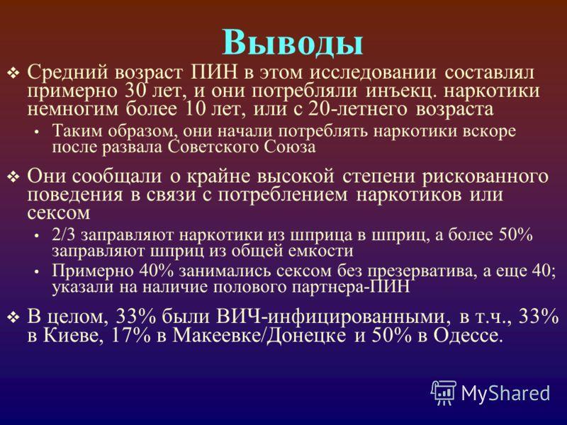 Выводы Средний возраст ПИН в этом исследовании составлял примерно 30 лет, и они потребляли инъекц. наркотики немногим более 10 лет, или с 20-летнего возраста Таким образом, они начали потреблять наркотики вскоре после развала Советского Союза Они соо