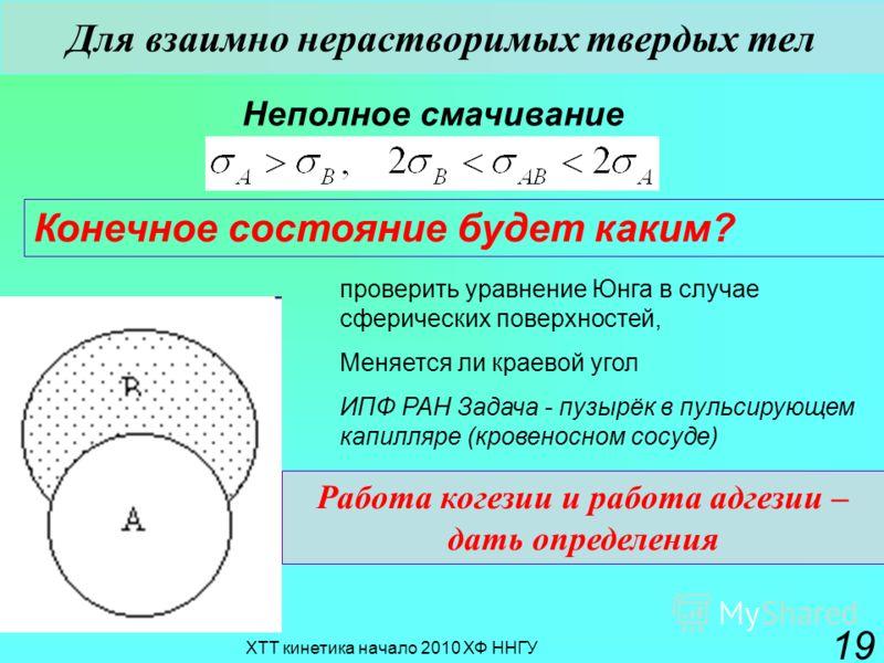 ХТТ кинетика начало 2010 ХФ ННГУ 19 Конечное состояние будет каким? Для взаимно нерастворимых твердых тел Неполное смачивание Работа когезии и работа адгезии – дать определения проверить уравнение Юнга в случае сферических поверхностей, Меняется ли к