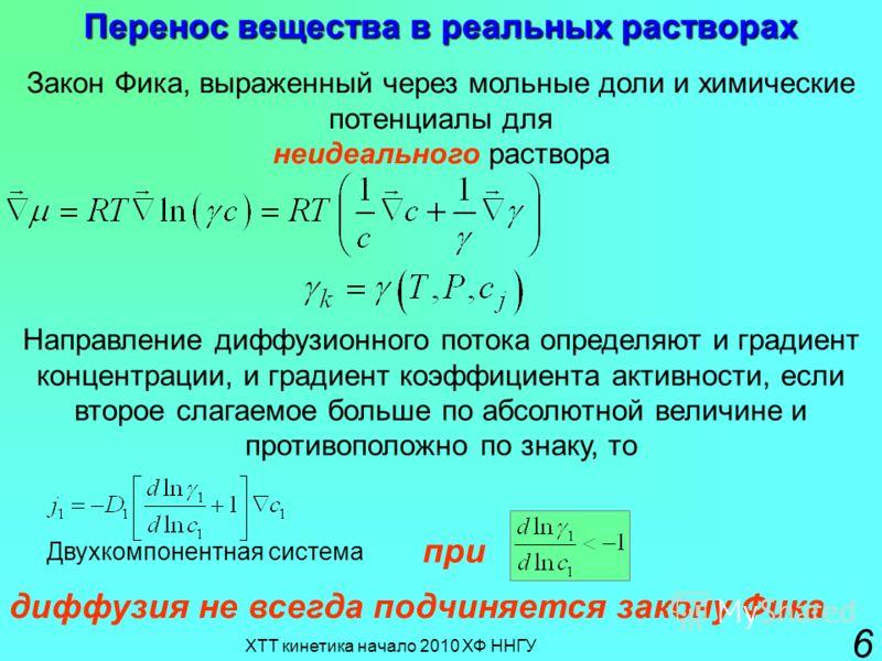 ХТТ кинетика начало 2010 ХФ ННГУ 6 Перенос вещества в реальных растворах Закон Фика, выраженный через мольные доли и химические потенциалы для неидеального раствора Направление диффузионного потока определяют и градиент концентрации, и градиент коэфф