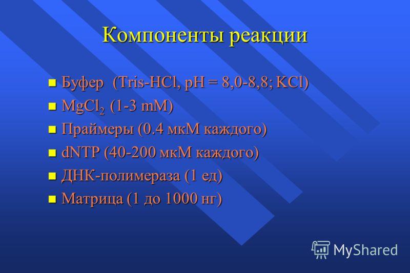 Компоненты реакции n Буфер (Tris-HCl, pH = 8,0-8,8; KCl) n MgCl 2 (1-3 mM) n Праймеры (0.4 мкМ каждого) n dNTP (40-200 мкМ каждого) n ДНК-полимераза (1 ед) n Матрица (1 до 1000 нг)