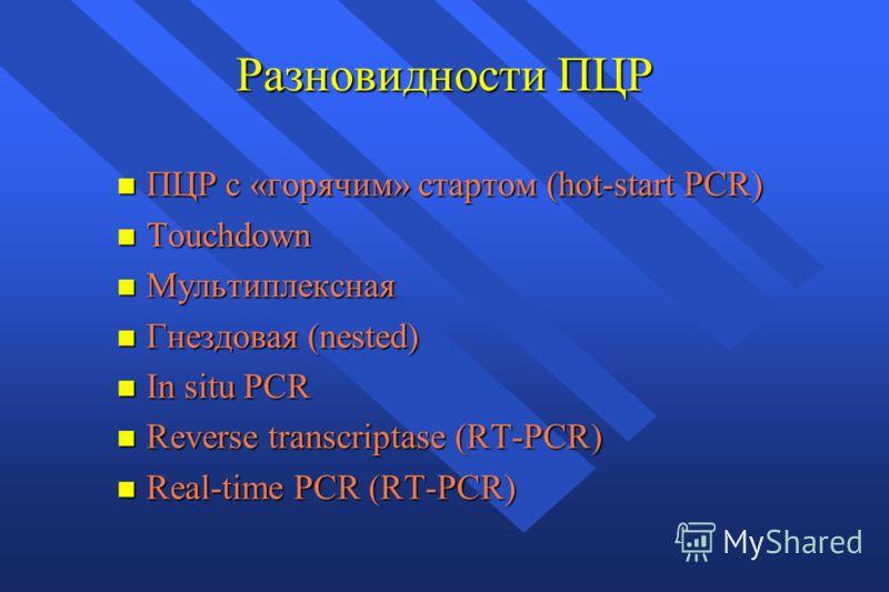 Разновидности ПЦР n ПЦР с «горячим» стартом (hot-start PCR) n Touchdown n Мультиплексная n Гнездовая (nested) n In situ PCR n Reverse transcriptase (RT-PCR) n Real-time PCR (RT-PCR)