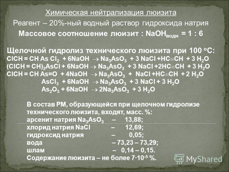 Химическая нейтрализация люизита Реагент – 20%-ный водный раствор гидроксида натрия Массовое соотношение люизит : NaOH водн = 1 : 6 Щелочной гидролиз технического люизита при 100 о С: ClCH = CH As Cl 2 + 6NaOH Na 3 AsO 3 + 3 NaCl +HC CH + 3 H 2 O (Cl