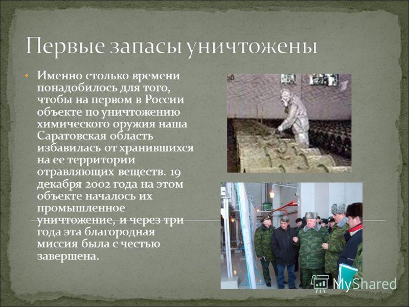 Именно столько времени понадобилось для того, чтобы на первом в России объекте по уничтожению химического оружия наша Саратовская область избавилась от хранившихся на ее территории отравляющих веществ. 19 декабря 2002 года на этом объекте началось их