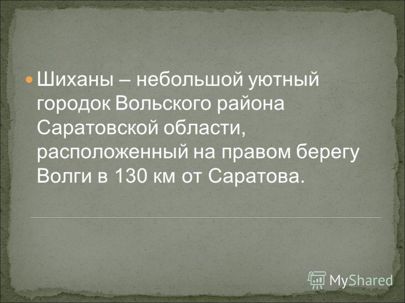 Шиханы – небольшой уютный городок Вольского района Саратовской области, расположенный на правом берегу Волги в 130 км от Саратова.
