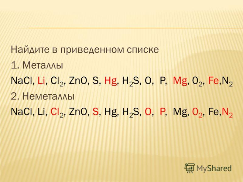 Найдите в приведенном списке 1. Металлы NaCl, Li, Cl 2, ZnO, S, Hg, H 2 S, О, P, Mg, 0 2, Fe,N 2 2. Неметаллы NaCl, Li, Cl 2, ZnO, S, Hg, H 2 S, О, P, Mg, 0 2, Fe,N 2