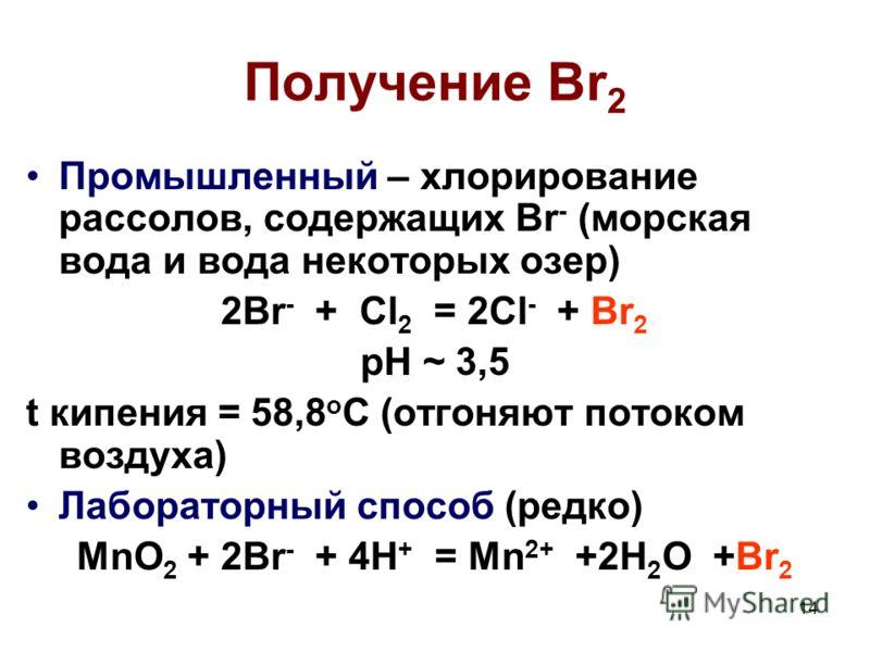 14 Получение Br 2 Промышленный – хлорирование рассолов, содержащих Br - (морская вода и вода некоторых озер) 2Br - + Cl 2 = 2Cl - + Br 2 pH ~ 3,5 t кипения = 58,8 о С (отгоняют потоком воздуха) Лабораторный способ (редко) MnO 2 + 2Br - + 4H + = Mn 2+