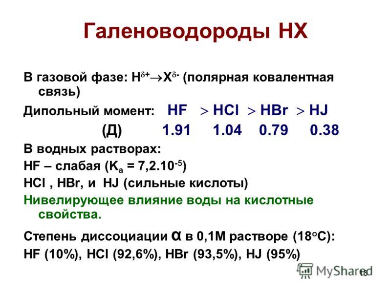 16 Галеноводороды НХ В газовой фазе: H + X - (полярная ковалентная связь) Дипольный момент: HF HCl HBr HJ (Д) 1.91 1.04 0.79 0.38 В водных растворах: HF – слабая (K a = 7,2.10 -5 ) HCl, HBr, и HJ (сильные кислоты) Нивелирующее влияние воды на кислотн