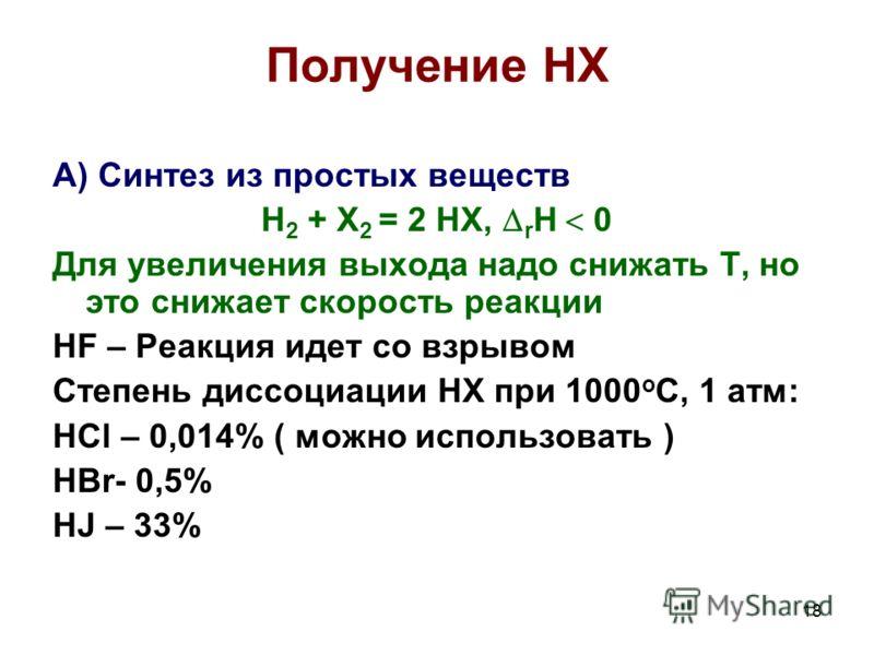 18 Получение HX А) Синтез из простых веществ H 2 + X 2 = 2 HX, r H 0 Для увеличения выхода надо снижать Т, но это снижает скорость реакции HF – Реакция идет со взрывом Степень диссоциации HX при 1000 о С, 1 атм: HCl – 0,014% ( можно использовать ) HB