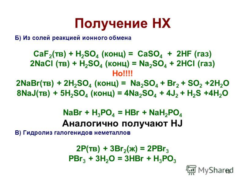 19 Получение HX Б) Из солей реакцией ионного обмена CaF 2 (тв) + H 2 SO 4 (конц) = CaSO 4 + 2HF (газ) 2NaCl (тв) + H 2 SO 4 (конц) = Na 2 SO 4 + 2HCl (газ) Но!!!! 2NaBr(тв) + 2H 2 SO 4 (конц) = Na 2 SO 4 + Br 2 + SO 2 +2H 2 O 8NaJ(тв) + 5H 2 SO 4 (ко
