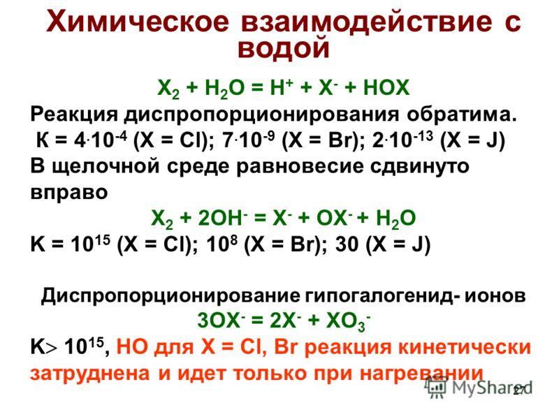 27 Химическое взаимодействие с водой X 2 + H 2 O = H + + X - + HOX Реакция диспропорционирования обратима. К = 4. 10 -4 (X = Cl); 7. 10 -9 (X = Br); 2. 10 -13 (X = J) В щелочной среде равновесие сдвинуто вправо X 2 + 2OH - = X - + OX - + H 2 O K = 10
