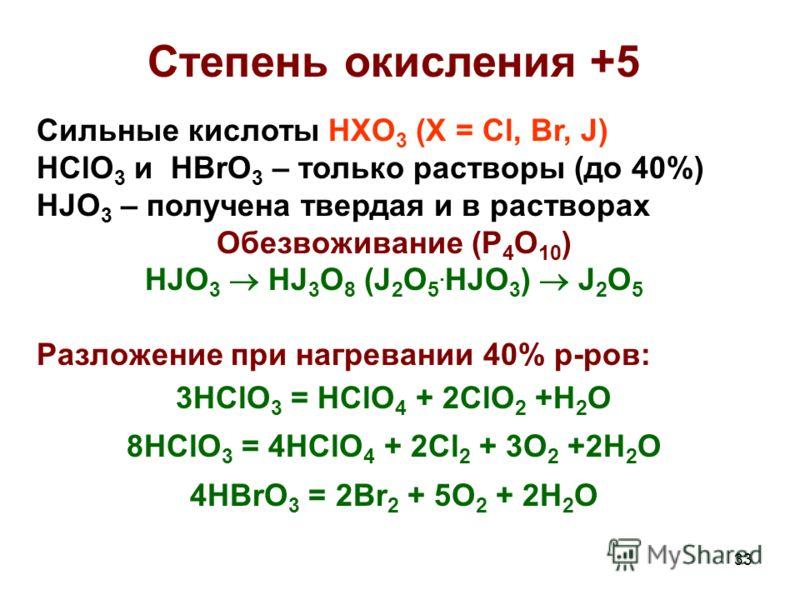 33 Степень окисления +5 Сильные кислоты HXO 3 (X = Cl, Br, J) HClO 3 и HBrO 3 – только растворы (до 40%) HJO 3 – получена твердая и в растворах Обезвоживание (P 4 O 10 ) HJO 3 HJ 3 O 8 (J 2 O 5. HJO 3 ) J 2 O 5 Разложение при нагревании 40% р-ров: 3H