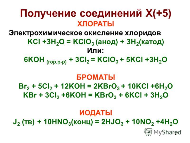 34 Получение соединений X(+5) ХЛОРАТЫ Электрохимическое окисление хлоридов KCl +3H 2 O = KClO 3 (анод) + 3H 2 (катод) Или: 6KOH (гор.р-р) + 3Cl 2 = KClO 3 + 5KCl +3H 2 O БРОМАТЫ Br 2 + 5Cl 2 + 12KOH = 2KBrO 3 + 10KCl +6H 2 O KBr + 3Cl 2 +6KOH = KBrO
