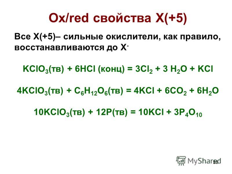 36 Ox/red свойства X(+5) Все X(+5)– сильные окислители, как правило, восстанавливаются до X - KClO 3 (тв) + 6HCl (конц) = 3Cl 2 + 3 H 2 O + KCl 4KClO 3 (тв) + C 6 H 12 O 6 (тв) = 4KCl + 6CO 2 + 6H 2 O 10KClO 3 (тв) + 12P(тв) = 10KCl + 3P 4 O 10
