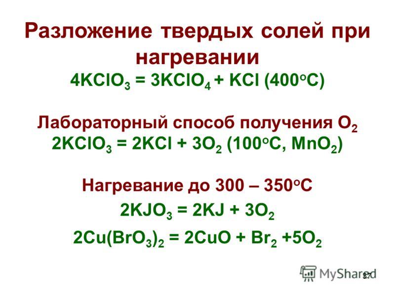 37 Разложение твердых солей при нагревании 4KClO 3 = 3KClO 4 + KCl (400 o C) Лабораторный способ получения О 2 2KClO 3 = 2KCl + 3O 2 (100 o C, MnO 2 ) Нагревание до 300 – 350 о С 2KJO 3 = 2KJ + 3O 2 2Cu(BrO 3 ) 2 = 2CuO + Br 2 +5O 2