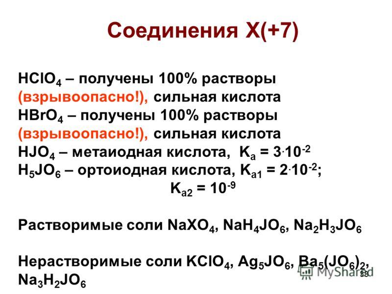 38 Соединения Х(+7) HClO 4 – получены 100% растворы (взрывоопасно!), сильная кислота HBrO 4 – получены 100% растворы (взрывоопасно!), сильная кислота HJO 4 – метаиодная кислота, K a = 3. 10 -2 H 5 JO 6 – ортоиодная кислота, K a1 = 2. 10 -2 ; K a2 = 1
