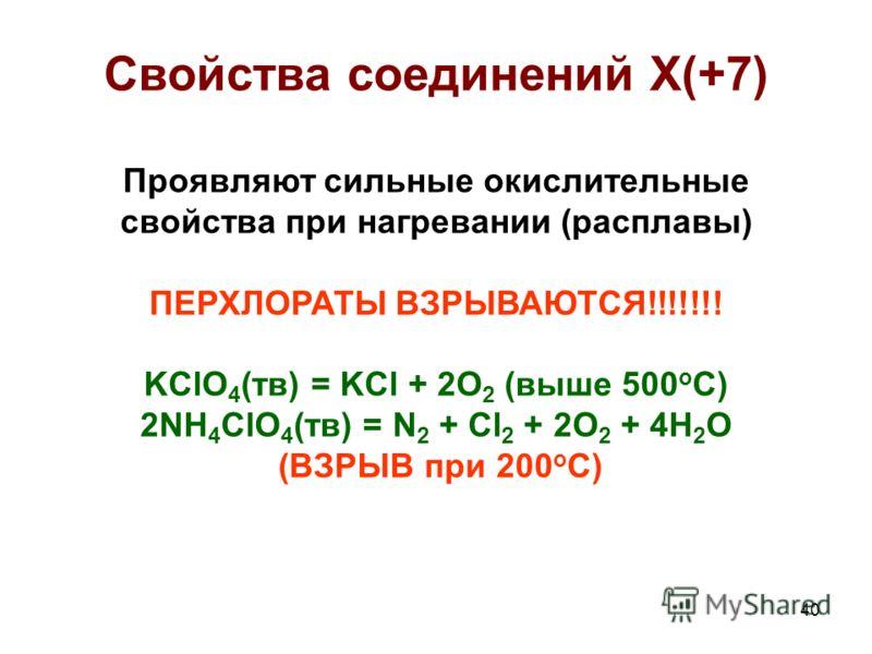 40 Свойства соединений X(+7) Проявляют сильные окислительные свойства при нагревании (расплавы) ПЕРХЛОРАТЫ ВЗРЫВАЮТСЯ!!!!!!! KClO 4 (тв) = KCl + 2O 2 (выше 500 о С) 2NH 4 ClO 4 (тв) = N 2 + Cl 2 + 2O 2 + 4H 2 O (ВЗРЫВ при 200 о С)